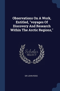 Observations On A Work, Entitled, 'voyages Of Discovery And Research Within The Arctic Regions,', Sir John Ross обложка-превью