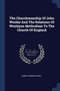 The Churchmanship Of John Wesley And The Relations Of Wesleyan Methodism To The Church Of England, James Harrison Rigg обложка-превью