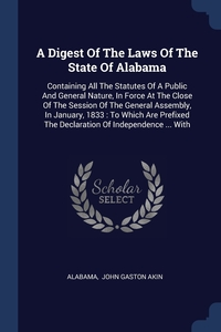 A Digest Of The Laws Of The State Of Alabama: Containing All The Statutes Of A Public And General Nature, In Force At The Close Of The Session Of The General Assembly, In January, 1833 : To Which Are Prefixed The Declaration Of Independence ... With, Alabama, John Gaston Akin обложка-превью