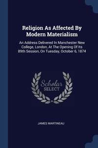 Religion As Affected By Modern Materialism: An Address Delivered In Manchester New College, London, At The Opening Of Its 89th Session, On Tuesday, October 6, 1874, James Martineau обложка-превью