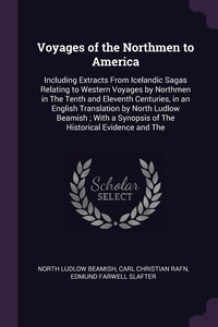 Voyages of the Northmen to America: Including Extracts From Icelandic Sagas Relating to Western Voyages by Northmen in The Tenth and Eleventh Centuries, in an English Translation by North Ludlow Beamish ; With a Synopsis of The Historical Evidence and The, North Ludlow Beamish, Carl Christian Rafn, Edmund Farwell Slafter обложка-превью