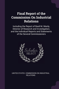 Final Report of the Commission On Industrial Relations: Including the Report of Basil M. Manly, Director of Research and Investigation, and the Individual Reports and Statements of the Several Commissioners, United States. Commission on Industrial обложка-превью