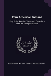 Four American Indians: King Philip, Pontiac, Tecumseh, Osceola; a Book for Young Americans, Edson Leone Whitney, Frances Melville Perry обложка-превью