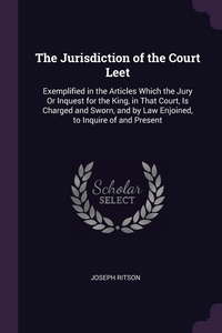 The Jurisdiction of the Court Leet: Exemplified in the Articles Which the Jury Or Inquest for the King, in That Court, Is Charged and Sworn, and by Law Enjoined, to Inquire of and Present, Joseph Ritson обложка-превью