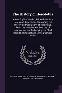 The History of Herodotus: A New English Version, Ed. With Copious Notes and Appendices, Illustrating the History and Geography of Herodotus, From the Most Recent Sources of Information; and Embodying the Chief Results, Historical and Ethnographical, Which, George Rawlinson, George Herodotus, Henry Creswicke Rawlinson обложка-превью