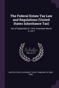 The Federal Estate Tax Law and Regulations (United States Inheritance Tax): Act of September 8, 1916, Amended March 3, 1917, United States, Guaranty Trust Company of New York обложка-превью