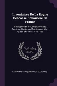 Inventaires De La Royne Descosse Douairiere De France: Catalogues of the Jewels, Dresses, Furniture, Books, and Paintings of Mary Queen of Scots : 1556-1569, Scotland) Bannatyne Club (Edinburgh обложка-превью