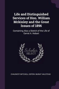 Life and Distinguished Services of Hon. William Mckinley and the Great Issues of 1896: Containing Also a Sketch of the Life of Garret A. Hobart, Chauncey Mitchell Depew, Murat Halstead обложка-превью