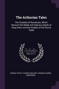 The Arthurian Tales: The Greatest of Romances, Which Recount the Noble and Valorous Deeds of King Arthur and the Knights of the Round Table, Ernest Rhys, Thomas Malory, Rasmus Bjorn Anderson обложка-превью