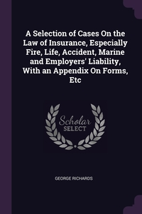 A Selection of Cases On the Law of Insurance, Especially Fire, Life, Accident, Marine and Employers' Liability, With an Appendix On Forms, Etc, George Richards обложка-превью