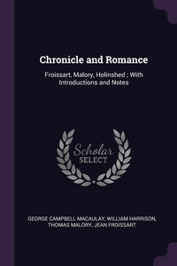 Chronicle and Romance: Froissart, Malory, Holinshed ; With Introductions and Notes, George Campbell Macaulay, William Harrison, Thomas Malory обложка-превью
