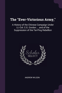 The 'Ever-Victorious Army,': A History of the Chinese Campaign Under Lt.-Col. C.G. Gordon ... and of the Suppression of the Tai-Ping Rebellion, Andrew Wilson обложка-превью