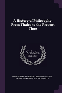 A History of Philosophy, From Thales to the Present Time, Noah Porter, Friedrich Ueberweg, George Sylvester Morris обложка-превью