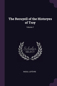 The Recuyell of the Historyes of Troy; Volume 1, Raoul Lefevre обложка-превью