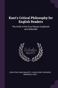 Kant's Critical Philosophy for English Readers: The Kritik of the Pure Reason Explained and Defended, John Pentland Mahaffy, John Henry Bernard, И. Кант обложка-превью