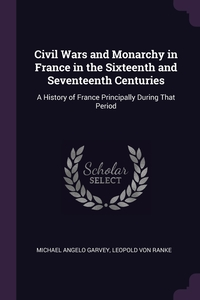 Civil Wars and Monarchy in France in the Sixteenth and Seventeenth Centuries: A History of France Principally During That Period, Michael Angelo Garvey, Leopold von Ranke обложка-превью