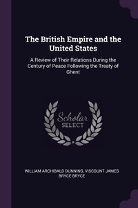 The British Empire and the United States: A Review of Their Relations During the Century of Peace Following the Treaty of Ghent, William Archibald Dunning, Viscount James Bryce Bryce обложка-превью