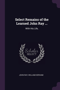 Select Remains of the Learned John Ray ...: With His Life,, John Ray, William Derham обложка-превью