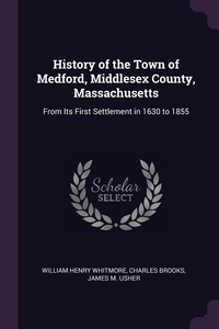 History of the Town of Medford, Middlesex County, Massachusetts: From Its First Settlement in 1630 to 1855, William Henry Whitmore, Charles Brooks, James M. Usher обложка-превью