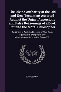 The Divine Authority of the Old and New Testament Asserted Against the Unjust Aspersions and False Reasonings of a Book Entitled the Moral Philosopher: To Which Is Added a Defence of This Book Against the Exceptions and Misrepresentations in the Second Vo, John Leland обложка-превью