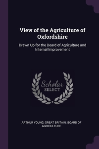 View of the Agriculture of Oxfordshire: Drawn Up for the Board of Agriculture and Internal Improvement, Arthur Young, Great Britain. Board of Agriculture обложка-превью