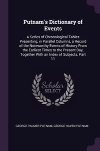 Putnam's Dictionary of Events: A Series of Chronological Tables Presenting, in Parallel Columns, a Record of the Noteworthy Events of History From the Earliest Times to the Present Day, Together With an Index of Subjects, Part 11, George Palmer Putnam, George Haven Putnam обложка-превью