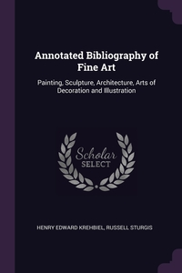 Annotated Bibliography of Fine Art: Painting, Sculpture, Architecture, Arts of Decoration and Illustration, Henry Edward Krehbiel, Russell Sturgis обложка-превью