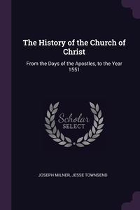 The History of the Church of Christ: From the Days of the Apostles, to the Year 1551, Joseph Milner, Jesse Townsend обложка-превью