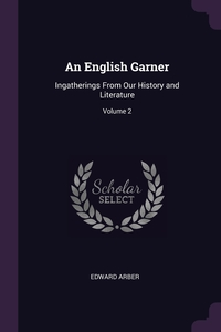 An English Garner: Ingatherings From Our History and Literature; Volume 2, Edward Arber обложка-превью