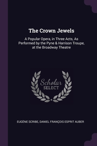 The Crown Jewels: A Popular Opera, in Three Acts, As Performed by the Pyne & Harrison Troupe, at the Broadway Theatre, Eugene Scribe, Daniel Francois Esprit Auber обложка-превью
