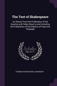 The Text of Shakespeare: Its History From the Publication of the Quartos and Folios Down to and Including the Publication of the Editions of Pope and Theobald, Thomas Raynesford Lounsbury обложка-превью
