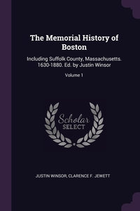 The Memorial History of Boston: Including Suffolk County, Massachusetts. 1630-1880. Ed. by Justin Winsor; Volume 1, Justin Winsor, Clarence F. Jewett обложка-превью