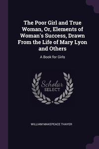 The Poor Girl and True Woman, Or, Elements of Woman's Success, Drawn From the Life of Mary Lyon and Others: A Book for Girls, William Makepeace Thayer обложка-превью