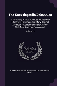 The Encyclopædia Britannica: A Dictionary of Arts, Sciences and General Literature: New Maps and Many Original American Articles by Eminent Authors. With New American Supplement; Volume 25, Thomas Spencer Baynes, William Robertson Smith обложка-превью