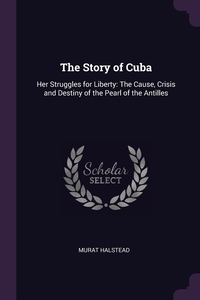The Story of Cuba: Her Struggles for Liberty: The Cause, Crisis and Destiny of the Pearl of the Antilles, Murat Halstead обложка-превью