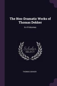The Non-Dramatic Works of Thomas Dekker: In 4 Volumes, Thomas Dekker обложка-превью