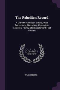 The Rebellion Record: A Diary Of American Events, With Documents, Narratives, Illustrative Incidents, Poetry, Etc: Supplement First Volume, Frank Moore обложка-превью