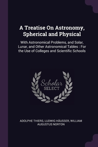 A Treatise On Astronomy, Spherical and Physical: With Astronomical Problems, and Solar, Lunar, and Other Astronomical Tables : For the Use of Colleges and Scientific Schools, Adolphe Thiers, Ludwig Hausser, William Augustus Norton обложка-превью