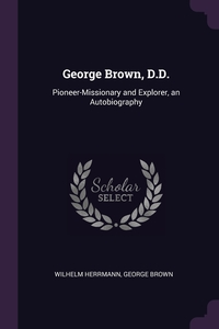 George Brown, D.D.: Pioneer-Missionary and Explorer, an Autobiography, Wilhelm Herrmann, George Brown обложка-превью
