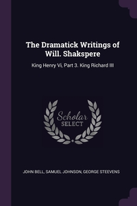The Dramatick Writings of Will. Shakspere: King Henry Vi, Part 3. King Richard III, John Bell, Samuel Johnson, George Steevens обложка-превью