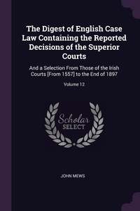 The Digest of English Case Law Containing the Reported Decisions of the Superior Courts: And a Selection From Those of the Irish Courts [From 1557] to the End of 1897; Volume 12, John Mews обложка-превью