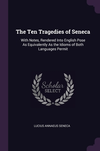 The Ten Tragedies of Seneca: With Notes, Rendered Into English Pose As Equivalently As the Idioms of Both Languages Permit, Lucius Annaeus Seneca обложка-превью