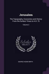 Jerusalem: The Topography, Economics and History From the Earliest Times to A.D. 70; Volume 2, George Adam Smith обложка-превью