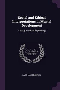 Social and Ethical Interpretations in Mental Development: A Study in Social Psychology, James Mark Baldwin обложка-превью