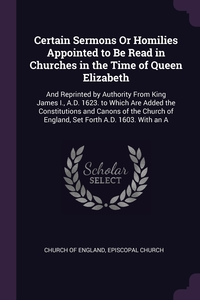 Certain Sermons Or Homilies Appointed to Be Read in Churches in the Time of Queen Elizabeth: And Reprinted by Authority From King James I., A.D. 1623. to Which Are Added the Constitutions and Canons of the Church of England, Set Forth A.D. 1603. With an A, Church of England, Episcopal Church обложка-превью