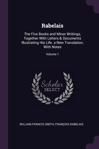Rabelais: The Five Books and Minor Writings, Together With Letters & Documents Illustrating His Life. a New Translation, With Notes; Volume 1, William Francis Smith, Francois Rabelais обложка-превью