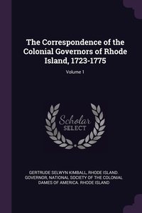 The Correspondence of the Colonial Governors of Rhode Island, 1723-1775; Volume 1, Gertrude Selwyn Kimball, Rhode Island. Governor, National Society of the Colonial Dames O обложка-превью