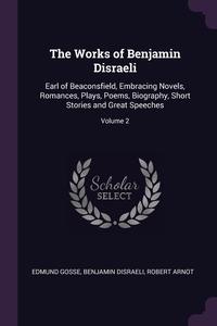 The Works of Benjamin Disraeli: Earl of Beaconsfield, Embracing Novels, Romances, Plays, Poems, Biography, Short Stories and Great Speeches; Volume 2, Edmund Gosse, Benjamin Disraeli, Robert Arnot обложка-превью