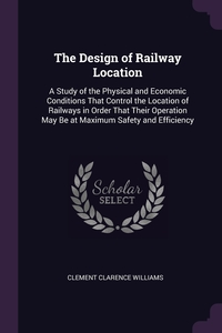 The Design of Railway Location: A Study of the Physical and Economic Conditions That Control the Location of Railways in Order That Their Operation May Be at Maximum Safety and Efficiency, Clement Clarence Williams обложка-превью