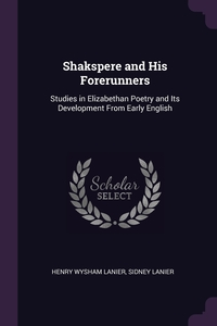 Shakspere and His Forerunners: Studies in Elizabethan Poetry and Its Development From Early English, Henry Wysham Lanier, Sidney Lanier обложка-превью